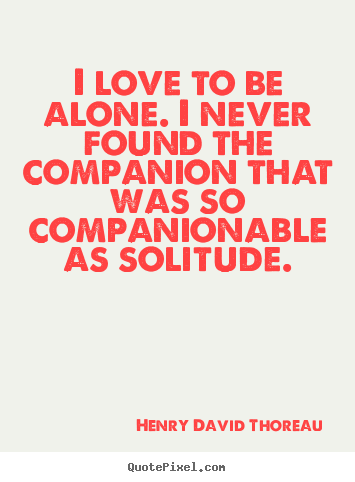 Love quote - I love to be alone. i never found the companion..