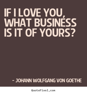 If i love you, what business is it of yours? Johann Wolfgang Von Goethe top love quotes