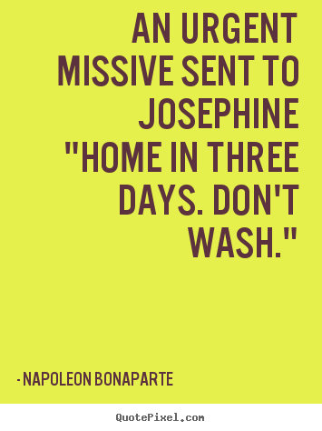 "Quotes about love - An urgent missive sent to josephine""home in three days. don't.."