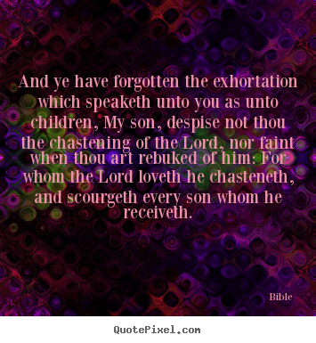 Quote about love - And ye have forgotten the exhortation which speaketh unto you as unto..