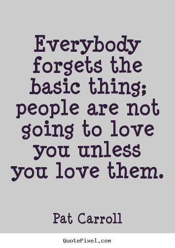 Pat Carroll picture quotes - Everybody forgets the basic thing; people are not going to love you unless.. - Love sayings