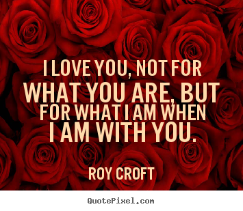 Quotes about love - I love you, not for what you are, but for what i am when i am with you.