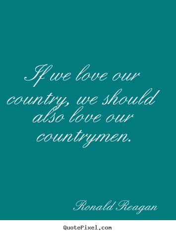 Make personalized picture quotes about love - If we love our country, we should also love our countrymen.
