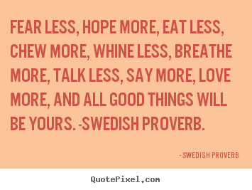 Love quote - Fear less, hope more, eat less, chew more, whine..