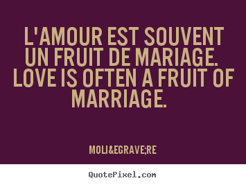 Quotes about love - L'amour est souvent un fruit de mariage. love is..