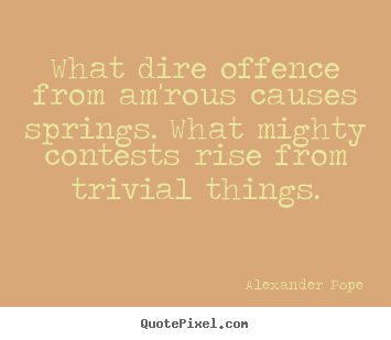 Alexander Pope picture quotes - What dire offence from am'rous causes springs. what mighty contests rise.. - Love sayings