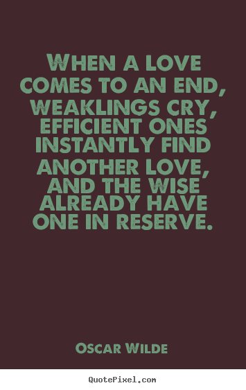 Oscar Wilde photo quotes - When a love comes to an end, weaklings cry, efficient ones instantly.. - Love quotes