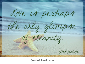 Unknown photo quotes - Love is perhaps the only glimpse of eternity. - Love quotes