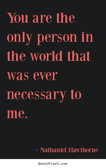 Love quotes - You are the only person in the world that was..