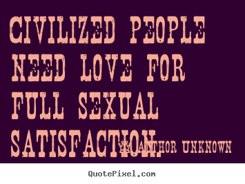 Author Unknown picture quotes - Civilized people need love for full sexual satisfaction. - Love quotes