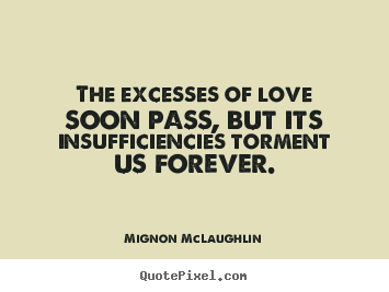 Love quotes - The excesses of love soon pass, but its insufficiencies..