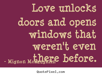 Love quote - Love unlocks doors and opens windows that weren't even there..