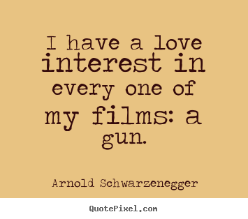 I have a love interest in every one of my films: a gun. Arnold Schwarzenegger  love quotes