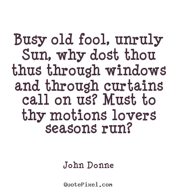 Create graphic poster quote about love - Busy old fool, unruly sun, why dost thou thus..