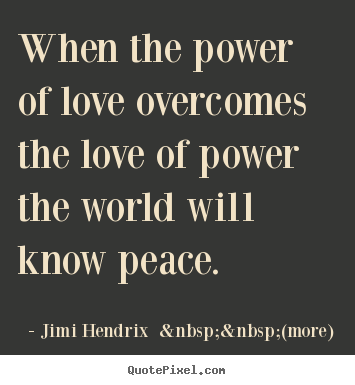 When the power of love overcomes the love of power the world will know.. Jimi Hendrix    (more) great love quote