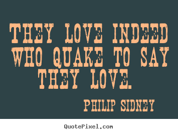 Love quotes - They love indeed who quake to say they love.