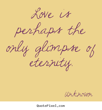 Love quotes - Love is perhaps the only glimpse of eternity.