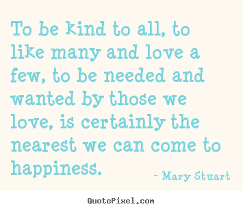 To be kind to all, to like many and love a few, to be needed and.. Mary Stuart famous love quote