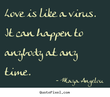 Quotes about love - Love is like a virus. it can happen to anybody at..