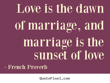 Make custom picture quote about love - Love is the dawn of marriage, and marriage..