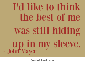 I'd like to think the best of me was still hiding up in my sleeve. John Mayer famous love quote