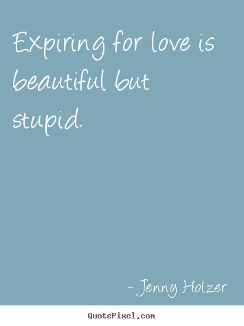 Design your own picture quote about love - Expiring for love is beautiful but stupid.