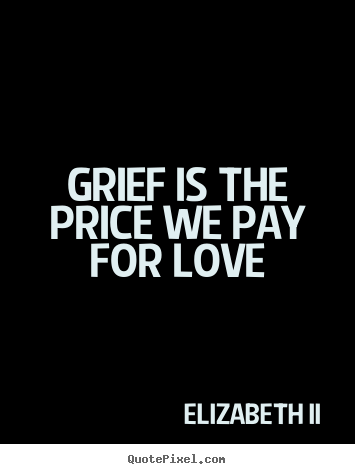 Love quote - Grief is the price we pay for love