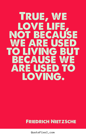 Quotes about love - True, we love life, not because we are used..