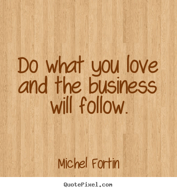 How to design picture quotes about love - Do what you love and the business will follow.