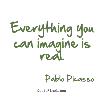 Quote about love - Everything you can imagine is real.