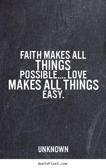 Faith makes all things possible.... love makes all things.. Unknown greatest love quote