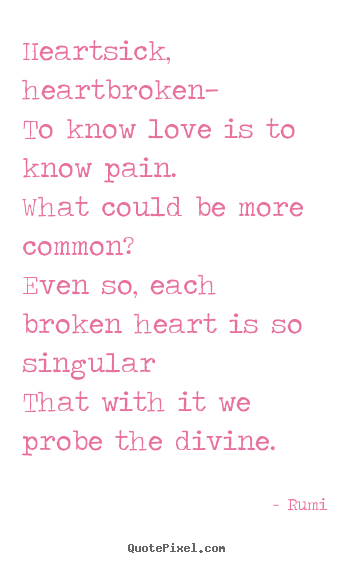 Heartsick, heartbroken—to know love is to know pain.what could.. Rumi great love quote