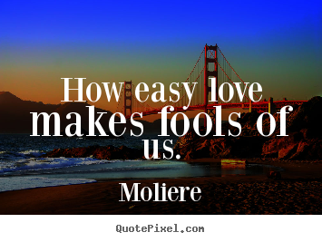 Love quote - How easy love makes fools of us.