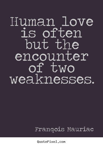 Human love is often but the encounter of.. Franqois Mauriac  love quotes