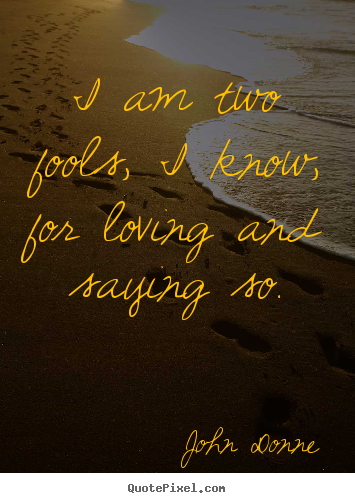 I am two fools, i know, for loving and saying so. John Donne great love quotes