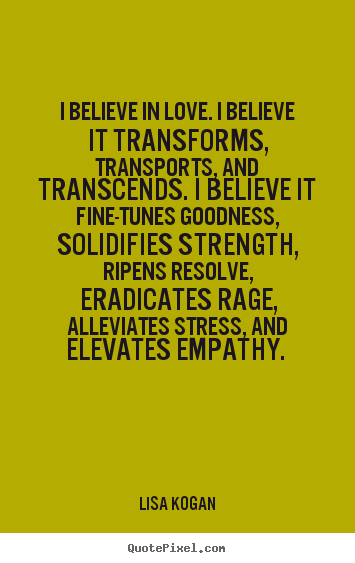 Quote about love - I believe in love. i believe it transforms, transports,..