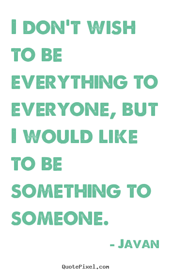 Javan picture quotes - I don't wish to be everything to everyone, but i would like to.. - Love quotes