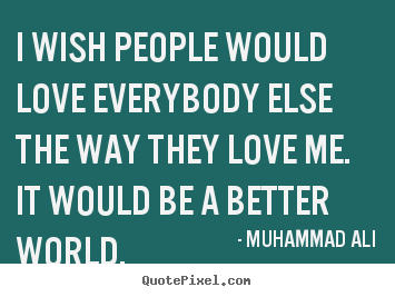 Love quotes - I wish people would love everybody else the way they love..