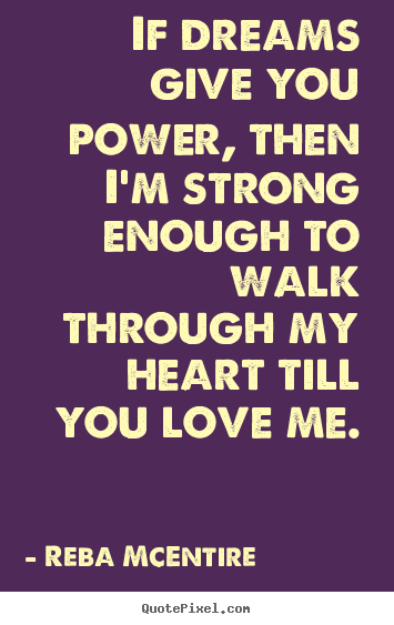Reba McEntire picture quote - If dreams give you power, then i'm strong enough to walk.. - Love quotes