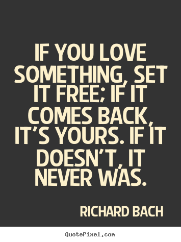Quote about love - If you love something, set it free; if it..