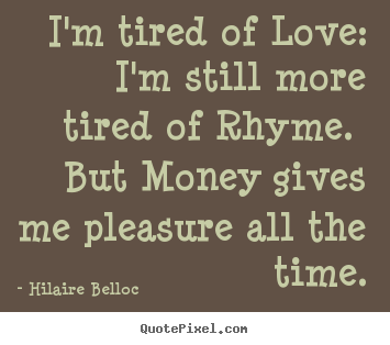 I'm tired of love: i'm still more tired of rhyme... Hilaire Belloc top love sayings