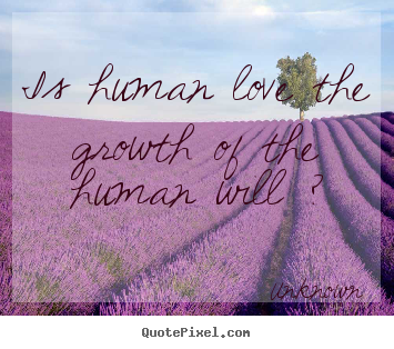 Quote about love - Is human love the growth of the human will ?