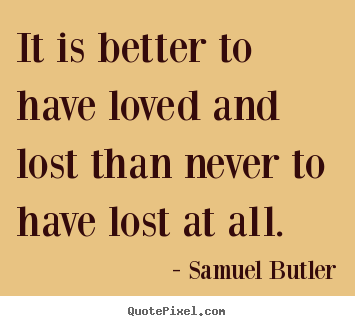 Quote about love - It is better to have loved and lost than never..