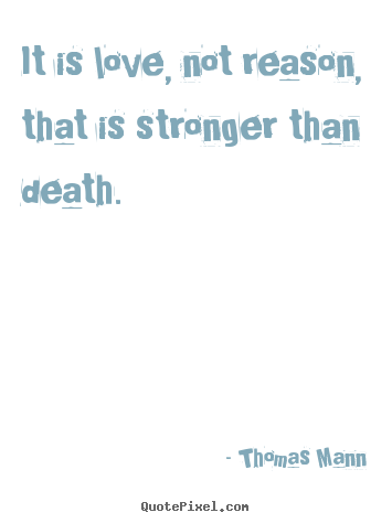 Thomas Mann picture quotes - It is love, not reason, that is stronger than death. - Love quotes
