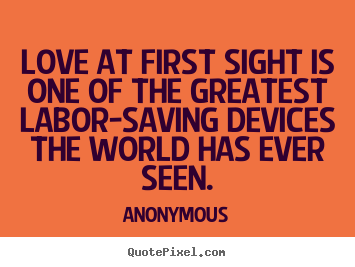 Anonymous picture quotes - Love at first sight is one of the greatest labor-saving devices the.. - Love quote