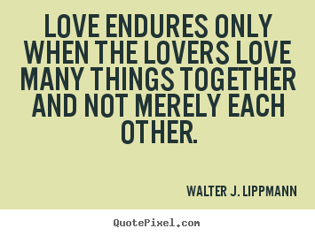 Walter J. Lippmann pictures sayings - Love endures only when the lovers love many.. - Love quotes