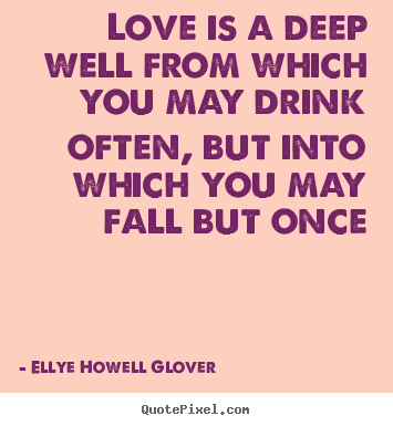 Quotes about love - Love is a deep well from which you may drink often, but into which..