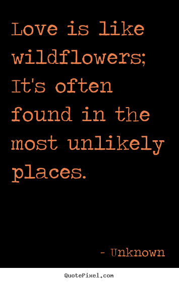 Make picture quotes about love - Love is like wildflowers; it's often found in the most unlikely..