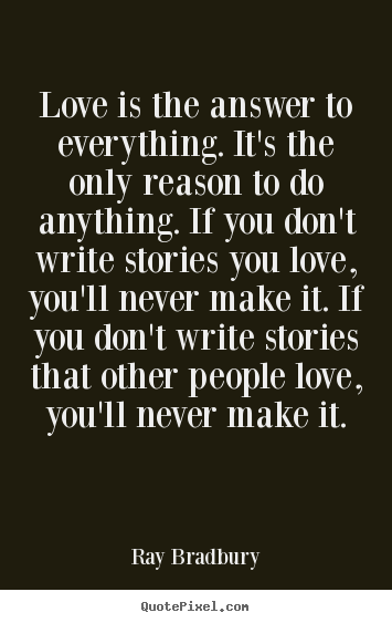 Make custom picture quotes about love - Love is the answer to everything. it's the only reason to do anything...