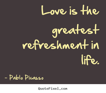Pablo Picasso  picture quotes - Love is the greatest refreshment in life. - Love quotes